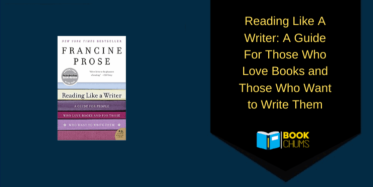 Reading Like A Writer: A Guide For Those Who Love Books and Those Who Want to Write Them